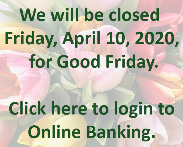 We will be closed Friday, April 10, for Good Friday. Click here to login to Online Banking.