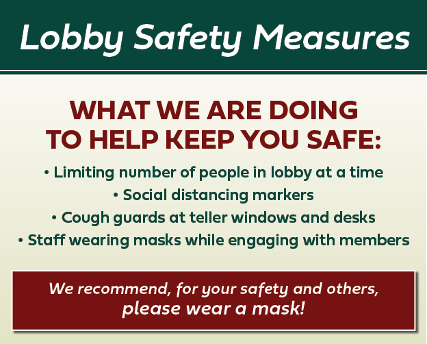 We are keeping our lobbies safe by limiting occupancy, social distancing, teller cough guards, and having staff wearing masks.